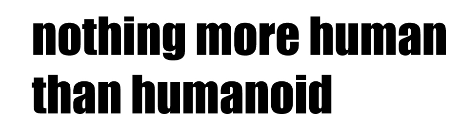 nothing more human than humanoid